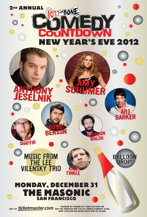 12/31. 107.7 The Bone Comedy New Years Eve Countdown @ The Masonic. 1111 California St. SF. 9PM. $39.50-$94.50. Featuring Anthony Jeselnik, Amy Schumer, Doug Benson, Arj Barker, Brendon Walsh, Kris Tinkle and Ari Shaffir. Tickets Available: Here.