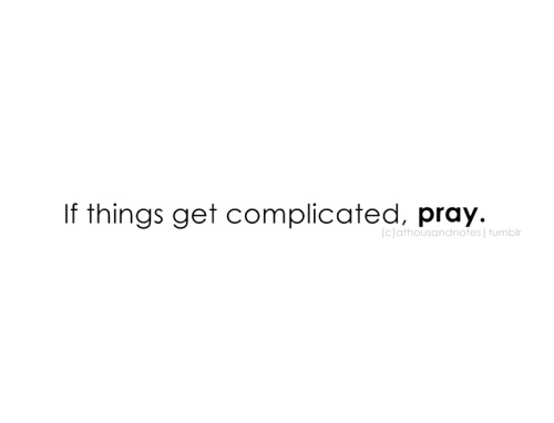 "cococoda:  If things get easier, pray. As it may be hard again. Always pray to cure everything. ""Do not pray for an easy life, pray for the strength to endure a difficult one"""