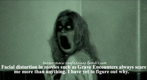 """Facial distortion in movies such as Grave Encounters always scare me more than anything. I have yet to figure out why…"""