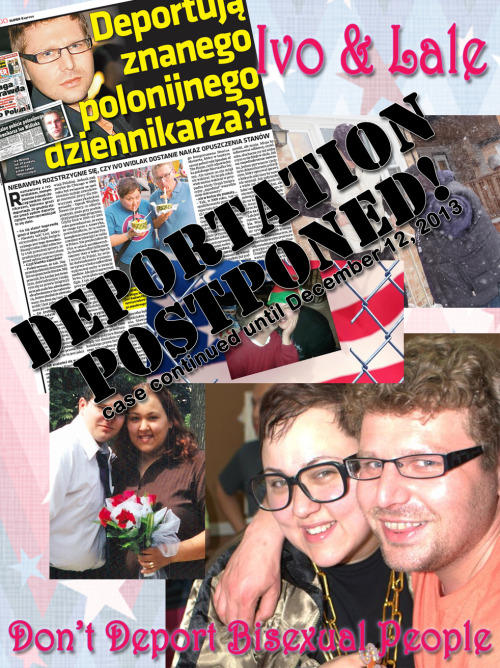 "bisexual-community:  bialogue-group:  UPDATE: Continuation Granted for Polish Journalist threatened with Deportation by the USA for being Bisexual  On Monday, December 17, 2012, the case of bisexual Polish journalist Ivo Widlak and his bisexual Hispanic-American wife Lale was extended until December 12, 2013. The judge in Ivo's case has made no decisions, so the case will remain under investigation by USCIS.Even thought Ivo & Lale have been married since  September 2002, in July 2009 after Ivo exposed some corruption in one of his articles, the US Government declared their marriage to be a fraud since they Ivo & Lale are both openly bisexual and moved to deport Ivo back to Poland.Ivo's attorney Ira Azulay says, ""We (and I) believe that USCIS is far too restrictive in the way they interpret the immigration laws. Anytime we see people being badgered by the system, we believe that we can help them push back. The system for too long has counted on people giving up, and that just should not be the result.""We must thank the Bisexual Community, (in particular American Institute of Bisexuality (AIB), BiNet USA, the Bisexual Queer Alliance Chicago and the Chicago Bisexual Queer Meetup) as well as our Lesbian/Gay & Straight-But-Not-Narrow allies (in particular National Center for Lesbian Rights (NCLR) and Immigration Equality). However we must again note with sadness those few (and we sincerely hope! getting fewer) in the mainstream Gay/Lesbian community who letting prejudice, misunderstanding and their personal antipathy towards Bisexual people override the best interests of the entire LGBTQ Community as well as common decency tried to use their positions of (relative) power when they publicly allied themselves with those who deny the existence of bisexual people and even went so far as to try and expand the meaning of DOMA to have this marriage declared invalid and the deportation continued. Yet AGAIN we must ask where is all that ""Heterosexual Privilege"" that All Bisexual People are rurmored to have? Things To Do: KEEP WELL INFORMED - read the Original Story: Polish journalist to be deported due to his bisexuality of 12 December 2012 and the Update: The Curious Case of Ivo Widlak of 19 December 2012 by BiNet USA's president Faith CheltenhamDon't let this be forgotten, the US Government tried to do this in Silence & Secret. So reblog, share, tweet and signal boostGo to your GSA, your SAGA's, your LGBT Centers, all the LGBTQ Groups you give your money and time too.  	Make sure they Know All About this.  Show them the actual definitions of Bisexuality.  Make sure they stop making snide jokes about how Bisexuals all have ""Privilege"" … about how we are all just ""in the closet"" … how we are binary and transphobic and all the other sly digs and daily erasure we suffer. Make them listen to us and see us and include us.If you are in the USA please join the BiNet USA Group on FacebookIf you are in Chicagoland please join on Facebook: Bisexual Queer Alliance Chicago + Chicago Bisexual Queer Meetup on Meetup: Chicago Bisexual / Queer CommunityAnd remember to watch this and the other Bisexual Blogs to keep up with what is going on in YOUR Community.THANK YOU EVERYONE + Keep Up the Good Work, this Would NOT Have Happened Without YouDo NOT let anyone tell you that Electronic Activism is worthless.  They are just trying to get you all to shut-up and go away.  Do NOT let anyone tell you that Bisexuals are ""too complicated"", are a distraction from ""core"" Gay/Lesbian issues and that anyway Bisexuals will get your ""rights"" after the mainstream Lesbian/Gay get theirs. This is what (some) cynical and selfish groups/people say about Trans* issues to!  And we've ALL seen how well THAT works.  Without Each and Everyone of YOU Ivo & Lale would be in separate countries Right Now instead of home together for Christmas.  Amen!!!"