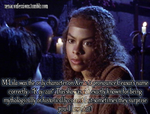 "M'Lila was the only character on Xena to pronounce Ceasar's name correctly - ""Kay-zar"". This show is not exactly known for being mythologically or historically correct, but sometimes they surprise you. I love that!"