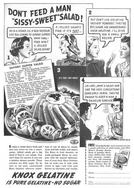 "reblogged from vintascope:  ~ Knox Gelatine, 1938via Flickr ""Oh lady - what a salad! Not like the sissy concoctions some girls serve. They're enough to keep a man a bachelor forever"""