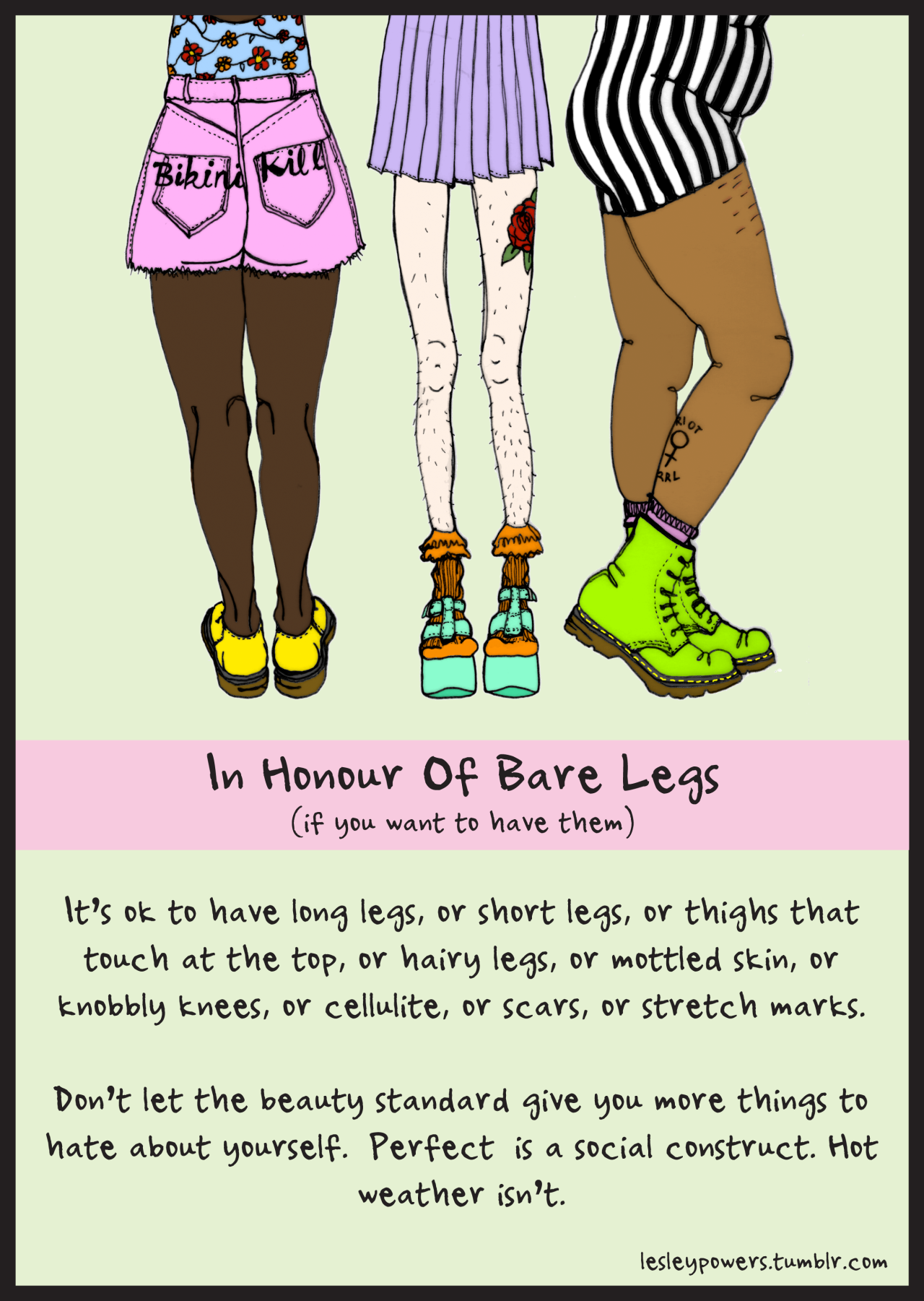 "goodbodiesareallbodies:  [ three people with various leg types. left person is wearing pink shorts and yellow shoes and appears to have smooth legs with thighs that touch, middle person has pale, hairy, thin legs and is wearing heels with socks? and a purple pleated skirt,right person has on green boots,  and a striped skirt and has thick thighs and scars.  texts ""In Honour of Bare Legs ( if you want to have them ) It's okay to have long legs, or short legs, or thighs that touch at the top, or hairy legs, or mottled skin, or knoggly knees, or cellulite, or scars, or stretch marks. Don't let the beauty standard give you more things to hate about yourself. Perfect is a social construct. Hot weather isn't.""] Haha, I love the last two sentences. - Sam"