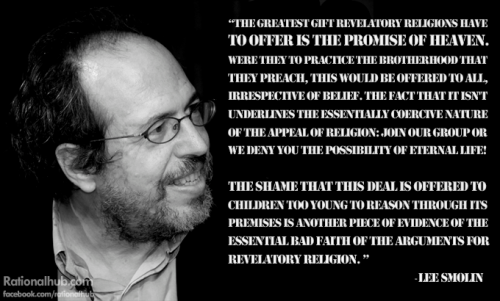 """The greatest gift revelatory religions have to offer is the promise of heaven. Were they to practice the brotherhood that they preach this would be offered to all, irrespective of belief. The fact that it isn't underlines the essentially coercive nature of the appeal of religion: join our group or we deny you the possibility of eternal life! The shame that this deal is offered to children too young to reason through its premises is another piece of evidence of the essential bad faith of the arguments for revelatory religion. "" - Lee Smolin"