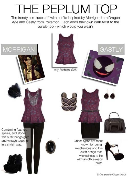 Peplum Top Face-Off - Morrigan vs. Gastly Morrigan (Dragon Age) Top: Ally Fashion - Paisley Print Peplum Top, $25 / Pants: Topshop - Moto Black Skinny Jeans, $76 / Shoes: Boohoo - Emilee Black Studded Boots, $80 / Ring: Swell - Alejandra Ring, $64 / Necklace: Crafted Spike Chain Necklace, $16 / Hair: Monsoon - Rose Feather Clip, $23  Gastly (Pokèmon) Top: Ally Fashion - Paisley Print Peplum Top, $25 / Skirt: John Lewis - Mango Double Pleat Skirt, $54 / Shoes: Jildor - Michael Kors Brayson Pump, $160 / Bag: Wolf and Badger - Faith Bag, $260 / Earrings: Max and Chloe - Primadina Amethyst Earrings, $175 / Bracelet: Yoox - Ruby Browning Bracelet, $130  Which outfit would you wear?