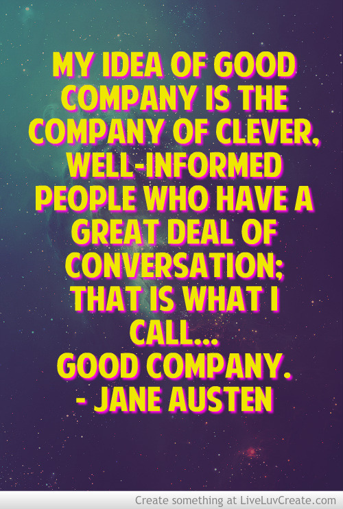 My idea of good company is the company of clever, well-informed people who have a great deal of conversation; that is what I call… good company. - Jane Austen I made this quote image with LiveLuvCreate.com