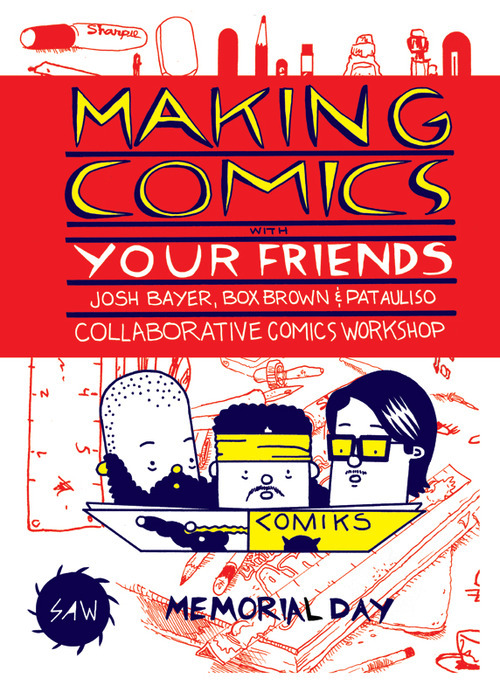 yeahdudecomics:     Comic making is often thought of as a cartoonist working alone, slaving over pages for hours on end with no connection to the outside world for months at a time while they work on a personal comic book masterpiece.  WHO SAID CARTOONING HAS TO BE SUCH A SOLITARY MEDIUM??   I, Pat Aulisio, as organizer of the philly alt comic con for 3 years (and philly santoro con for 1) and editor of numerous anthologies (including math fiction 3D, rub the blood, secret prison 666,  marvel comics presents 6), along with Box Brown,  publisher of over a dozen and counting cartoonists under Retrofit Comics, and Josh Bayer, editor of over 100 artists for Suspect Device and organizer of the multiple readings that go along with it, are hear to tell you COMIC BOOKS ARE FOR FRIENDS.   We will be giving a talk to help you cultivate and maintain a thriving comic book scene amongst your friends, tips on organizing comic gatherings, editing books, working with other cartoonists to help them reach their full potential and most of all HAVING FUN WHILE MAKING COMICS.   Along the way we will show you numerous drawing games and practices that lead to fully realized comic books, talk about different formats and sizes to publish both in print and on the web, and of course we will be there to make friends with everyone who joins and draw with you. PAY WHAT YOU WANT to come to SAW, make new and exciting comics, share ideas, and make new friends! Memorial Day Weekend: Saturday and Sunday, May 25 and 26 11:00am – 5:00 pm. more info HERE and HERE