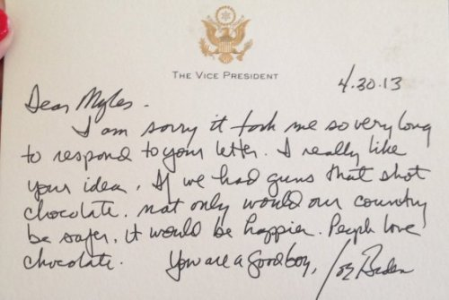 "A Milwaukee second-grader recently wrote to Joe Biden with an idea to limit gun violence. ""Dear Vice President Biden, I have a great idea to help make our country safer, better and the best,"" Myles, a student at Downtown Montessori Academy, proposed. ""I think guns should shoot out chocolate bullets. Then no one will get killed and no one will be sad."" Biden wrote back, endorsing the concept. ""I really like your idea,"" Biden's note reads. ""If we had guns that shot chocolate, not only would our country be safer, it would be happier. People love chocolate. You are a good boy."""
