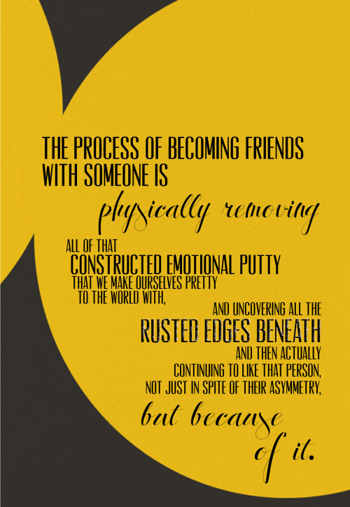 "greenquotes:   ""The process of becoming friends with someone is physically removing all of that constructed emotional putty that we make ourselves pretty to the world with, and uncovering all the rusted edges beneath and then actually continuing to like that person, not just in spite of their asymmetry, but because of it.""  - Hank Green"