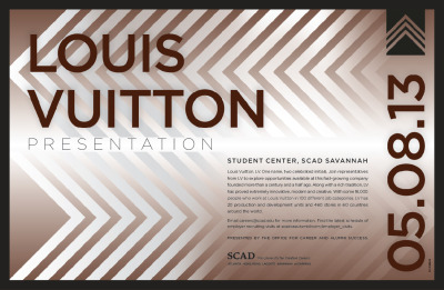 Presentation cancelled: Louis Vuitton presentation7:30 p.m.Wednesday, May 8Student Center, 120 Montgomery St. Louis Vuitton. LV. One name, two celebrated initials. Join representatives from LV to explore opportunities available at this fast-growing company founded more than a century and a half ago. Along with a rich tradition, LV has proved extremely innovative, modern and creative. With some 18,000 people who work at Louis Vuitton in 100 different job categories, LV has 20 production and development units and 460 stores in 60 countries around the world.  Fore more information, email careers@scad.edu. Find the latest schedule of  employer recruiting visits at: scadcass.tumblr.com/employer_visits.