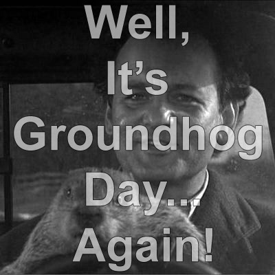 Well, It's Groundhog Day…Again!