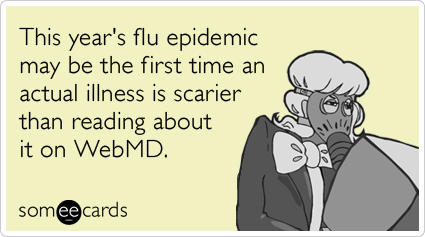 someecards:  This year's flu epidemic may be the first time an actual illness is scarier than reading about it on WebMD.Via someecards