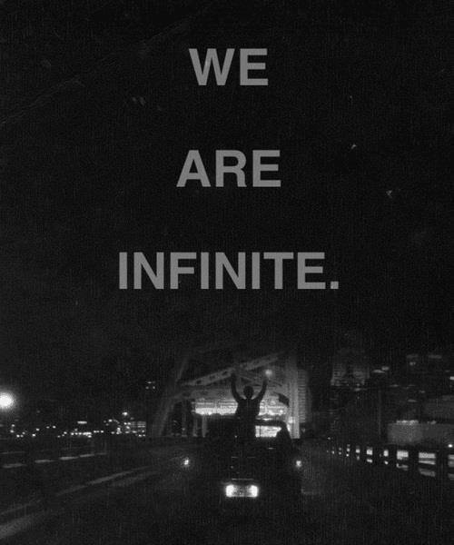 "nerdfighter101:  ""And in that moment, I swear we were infinite."" So I'm currently reading 'The Perks of Being a Wallflower' and I've already become so attached. The movie was honestly so amazing, but this book, I can't express how much it already means to me. The way it's written is just perfect. Stephen Chbosky, you are a legend. I can't wait to actually finish this book. I know it will be perfect."