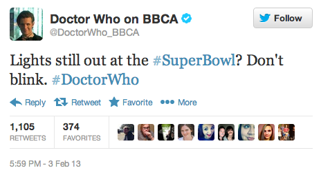doctorwho:  @DoctorWho_BBCA: Lights still out at the #SuperBowl? Don't blink. #DoctorWho Also: count the shadows.  Oreo's not the only one with a fast twitter finger. Doctor Who was not the brand I would have expected to see jumping on this one, but here we are.  Timely, Relevant, Compelling…