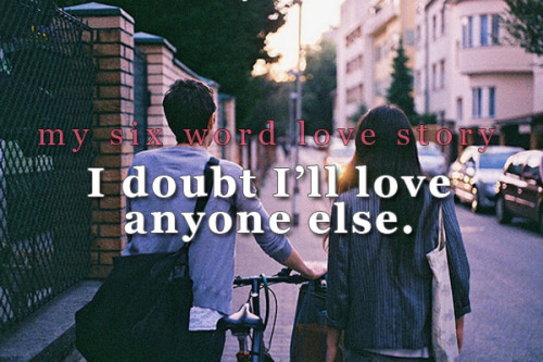sixwordlovestory:  I doubt I'll love anyone else.