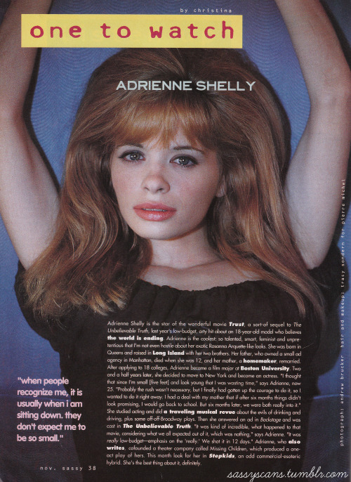 "Adrienne Shelly was one of the goddesses of 1990s indie cinema, starring in Hal Hartley's The Unbelievable Truth and Trust before moving on to her own directing career. She wrote, directed and co-starred in Waitress, which was nominated for an Independent Spirit Award for Best Screenplay in 2007. Shelly was found murdered in her own apartment in 2006 and an award has been set up in her name by the Women Film Critics Circle, given to films that most passionately oppose violence against women.This ""One to Watch"" is from the November 1991 issue of Sassy Magazine."