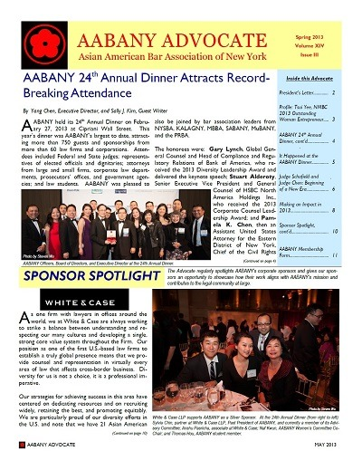 "Read the Current Issue of the AABANY Advocate (click on the image to read the issue as a PDF) In this Issue: AABANY 24th Annual Dinner Sponsor Spotlight: White & Case President's Letter Profile: Tsui Yee It Happened at the AABANY Dinner Beginning of a New Era ERRATA: In the print version of the current issue of the Advocate, the Sponsor Spotlight indicated that White & Case has ""15 Asian American partners and 42 Asian American associates.""  The correct figures are 21 partners and 63 associates in the United States. The online version of the Advocate has been corrected to include those figures."