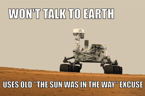 robotshaming:  I realize Mars is in solar conjunction right now, but would it kill you to give us a call once in a while?