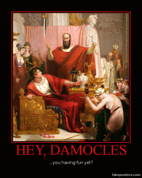 Damocles was a courtier of Dionysius, tyrant of Syracuse; Damocles made the remark one day that he wished he were as fortunate as the ruler.  Dionysius granted this wish, making Damocles king for a day—but above his throne, a sword was suspended by a single hair from a horse's tail. In this way, Damocles learned that to be a ruler meant living with the constant fear of imminent death, as well as all the perks and pleasures of power.  Needless to say, Damocles did not have as much fun as he thought he would.