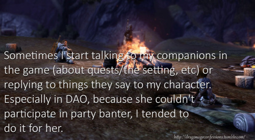 "dragonageconfessions:  CONFESSION: Sometimes I start talking to my companions in the game (about quests/the setting, etc) or replying to things they say to my character. Especially in DAO, because she couldn't participate in party banter, I tended to do it for her.  This is frequently how I end up starting fanfics. The character has something to say that isn't in the standard options, and they're determined to say it regardless. Even if it's ""I am not having this conversation with you."""