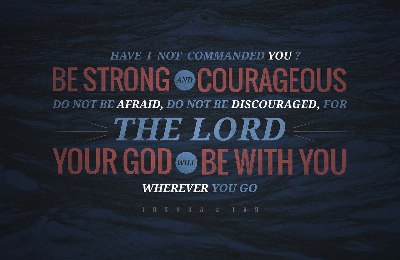 typographicverses:  Have I not commanded you? Be strong and courageous. Do not be afraid, do not be discouraged, for The Lord your God will be with you wherever you go. Joshua 1:9. Designed by Josué Studer.