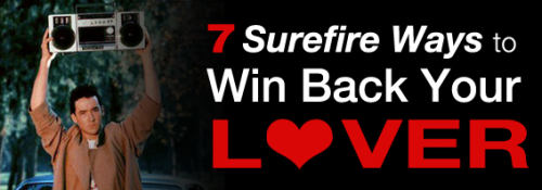 "7 Surefire Ways to Get Your Lover Back [Click to continue] Love means always having to say you're sorry in elaborate, theatrical ways. Just when you thought everything with you and your new, but definitely-the-one lover was going great, there was some kind of miscommunication or you did something like a real bonehead, and now your lover has left you. But don't despair! If movies have taught me anything, here are 7 guaranteed methods for winning back that special someone. 1. Play Music and/or Sing for Her Yes, you had a serious fight — a pretty serious fight that was probably about cheating or lying or manipulation of psychopathic proportions, but all those bad feelings will melt away the moment you strum out a couple of basic chords and talk-sing right at her angry, then surprised, then bemused, then forgiving face. You can write an original song and serenade her right before she's about to marry some other chump, like Adam Sandler in ""The Wedding Singer.""    If you don't have a great voice, or any writing abilities, or any original words to say to your wronged lady, you can just crank the P.A. and lip sync like Heath Ledger in ""10 Things I Hate About You."" (It helps if you look like Heath Ledger too.)  Continue"