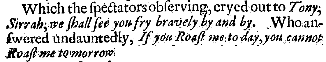 "From a 1676 account by an Englishman of a conspiracy among the enslaved on Barbados to ""murther all the White People there, as well Men as Women."" Tony, the enslaved man mentioned in the picture above, had just stopped another enslaved man from ""confessing"" to his role in the so-called conspiracy. These two men, Tony and the would-be confessor, were standing ""chained at the stake"" moments before they were to be burned alive. Tony stopped the other man from saying any more: ""Thou fool, are there not enough of our Country-men killed already? Art thou minded to kill them all?""  In response, the crowd who was there to witness the execution, ""cryed out to Tony, 'Sirrah, we shall see you fry bravely by and by.' Who answered undauntedly, 'If you Roast me to day, you cannot Roast me tomorrow.'"" While is hard to know what is Truth in these documents written by white men about supposed slave uprisings, I am choosing to believe that Tony really did say that in the moments before he was executed."