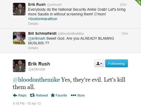 "Fox News contributor Erik Rush on the Boston Marathon bombings: kill all Muslims. Rush is currently engaged in a Twitter war with some rightfully upset people, doling out lovely responses like ""make me skank,"" and ""or what, bitch?"" Lovely."