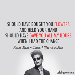 n0thing-left-t0-l0se:  Bruno Mars When I Was Your Man Quote (About black and white, break ups, breakups, celebquote, chance, flowers, hand, love, regret, sad, time, typography) on We Heart It - http://weheartit.com/entry/47710661/via/Miss_N0thiing https://www.facebook.com/MarryMeBrunoMars