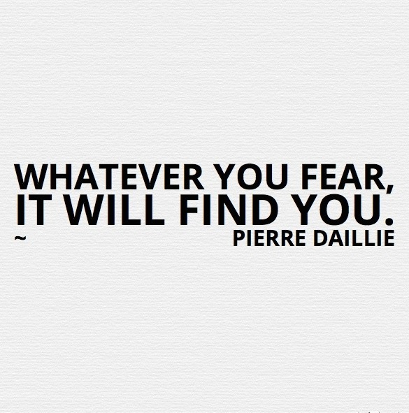 Whatever you fear, it will find you.~ Pierre Daillie