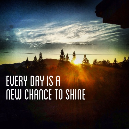 Every day is a new chance to shine.