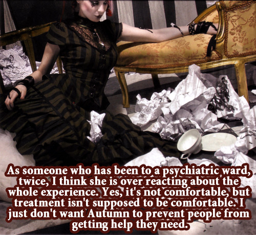 waywardvictorianconfessions:  As someone who has been to a psychiatric ward, twice, I think she is over reacting about the whole experience. Yes, it's not comfortable, but treatment isn't supposed to be comfortable. I just don't want Autumn to prevent people from getting help they need.