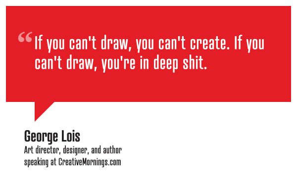 """If you can't draw, you can't create. If you can't draw, you're in deep shit.""  George Lois, Art director, designer, and author speaking at CreativeMornings/NewYork(*watch the talk)"