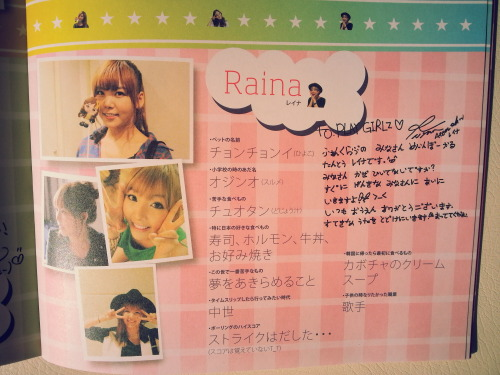 afterschooldaisuki:  [TRANS] Raina's profile in Playgirlz Japan Memorial Book 2011-2013  [translation] Raina's profile 1, what is your pet's name? 천천이 cheoncheon i (she has a chick) 2, what was your nickname back in elementary school? 오징어 ojing eo [squid] 3, what is your least favourite food? 추어탕 [loach soup] 4, favourite Japanese food? sushi, variety meats, beef bowl and vegetable pancake 5, what don't you like the most in the world? giving up the dreams 6, if you could go back in time, what era would you like to go? Middle Ages/Medieval era 7, what is your highest score in bowling? I had a strike… can't remember the score.T_T 8, what is the first thing you eat when you get back to Korea? pumpkin cream soup 9, what is your childhood dream? singer  trans by xmissy_msx