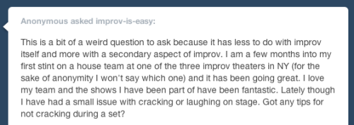 This is a bit of a weird question to ask because it has less to do with improv itself and more with a secondary aspect of improv. I am a few months into my first stint on a house team at one of the three improv theaters in NY (for the sake of anonymity I won't say which one) and it has been going great. I love my team and the shows I have been part of have been fantastic. Lately though I have had a small issue with cracking or laughing on stage. Got any tips for not cracking during a set?  Check out this older post (and reblogs and the other link listed) about laughing while performing. And congratulations on the house team! Ask improv-is-easy a question!