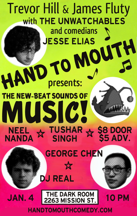 1/4. Hand to Mouth: Music (Comedy) @ Dark Room Theater. 2263 Mission St. SF. $5-$8. 10pm. Featuring Jesse Elias, George Chen, Tushar Singh and Neel Nanda. Music by DJ REAL and The Unwatchables. Hosted by James Fluty and Trevor Hill.  handtomouthcomedy:   Comedy. Live in Concert! James Fluty and Trevor Hill present 'Hand to Mouth': a monthly, topic-based comedy show where each edition explores a specific social, cultural or political issue. One show, one topic. January's Topic: Music! On January 4th, James and Trevor will be joined by DJ Real (music/comedy/art), the Unwatchables (sketch) and stand-up comedians Jesse Elias, George Chen, Neel Nanda and Tushar Singh. Together they will proceed to poke fun at an immeasurably more successful and popular art form than comedy. Take that Jay-Z!  No musical genre will be spared from their derision: psychobilly, illbient, psyprog, J-pop, K-pop, JFK-pop, crunkcoustic, pre-post-punk, laptronica, nu-gazer, steamo, pubstep, shartcore and contemporary christian. No sound is safe. Hand to Mouth: MusicFriday, January 4th @ 10:00PMThe Dark Room (2263 Mission St.)Cover: $5 Advance. $8 at the Door. Facebook: http://facebook.com/handtomouthcomedy