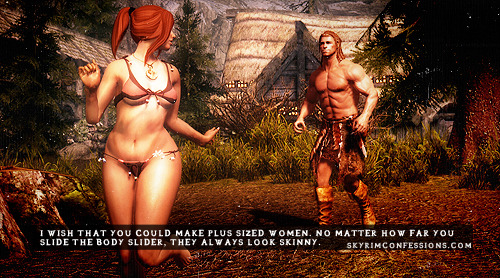 "skyrimconfessionss:  ""I wish that you could make plus sized women. No matter how far you slide the body slider, they always look skinny."" http://skyrimconfessions.com Image Credit: [x]  Adventurers were generally fit because they spent a lot of time moving outdoors."