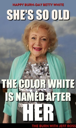 theburntv:  HAPPY BURN-DAY BETTY WHITE! If you liver-spot her on the street, make sure you wish her a happy 91st birthday.  All-new Burn, Tuesday at 10:30/9:30c.