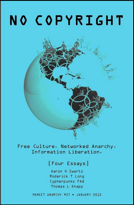 "FREE CULTURE: Four Essays These four articles include provocative looks at the copy-righting of digital culture and the rising global struggle against it.  ""Guerrilla Open Access Manifesto"" is the work of Aaron H. Swartz (1986–2013), a young brilliant hacker and informationjustice activist driven to suicide in January 2013 by a long campaign of abuse by an out-of-control federal prosecutor. Additional essays include ""Thoughtcrime"" (2003) by market anarchist philosopher Roderick T. Long, the""Crypto Anarchist Manifesto"" (1994) from the Cypherpunks FAQ, and the memorial ""Aaron Swartz and Intellectual Property's Bitter-Enders"" (2013) by Thomas L. Knapp."