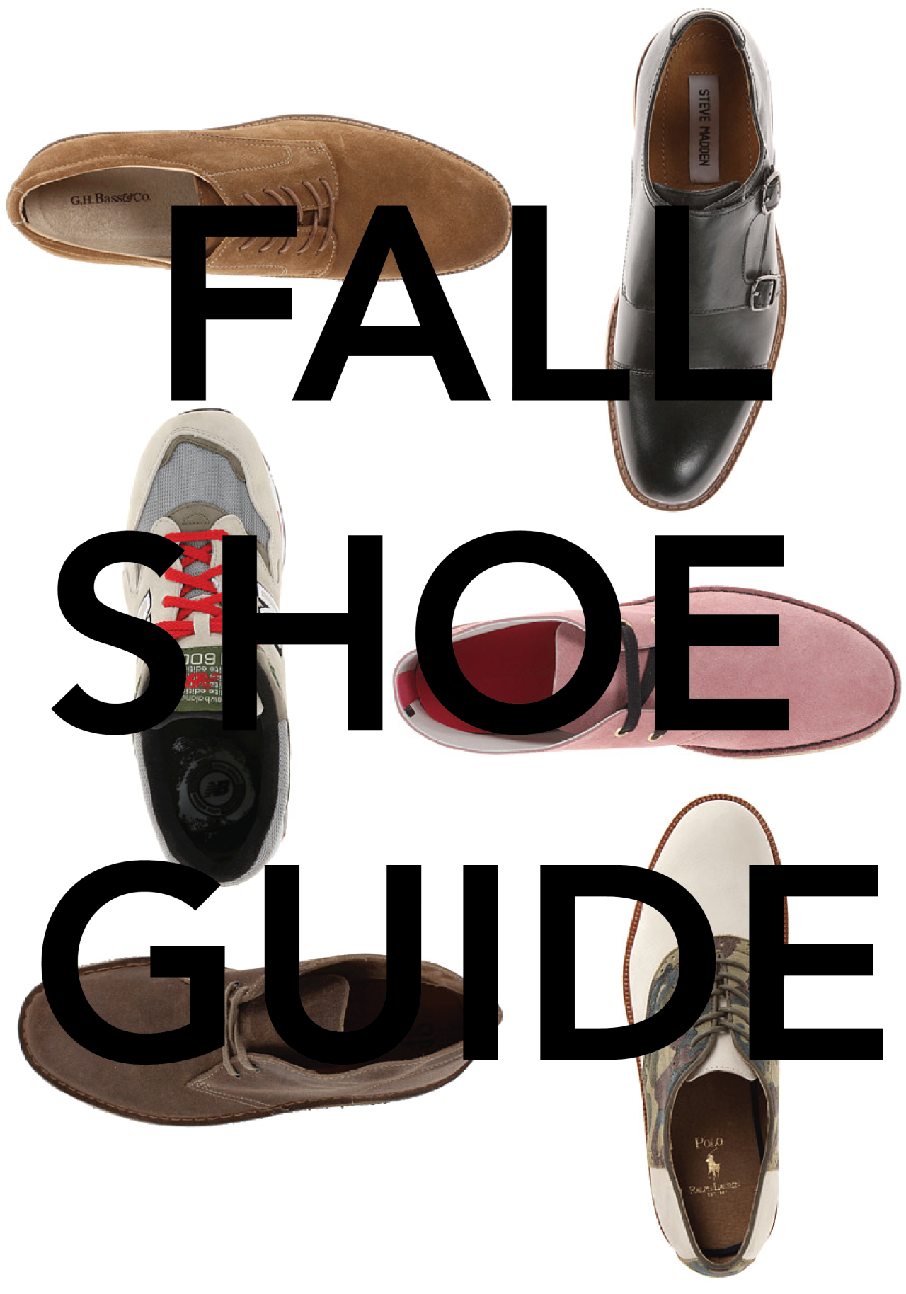 It's time to lace up for fall. Here's my list of must have shoes for the fall season. Each shoe can fit any occasion, from work to play.  Chukka Boots:  A usually ankle-high leather boot with two or three pairs of eyelets or a buckle and strap. - Shop L.L.Bean Signature  Desert Boots: A brand of laced ankle-high boot of soft suede with a crepe sole.- Shop Clarks  Bucs: Casual oxford shoes made of buckskin,often in white or a neutral color. - Shop G.H. Bass Sneakers: Sneakers are becoming more and more versatile than ever before. Their not just for sports or the gym anymore. - Shop KithNYC Saddles: An oxford-style shoe having a saddle of contrasting color or leather. - Shop Florsheim Wingtips: An often perforated shoe part that covers the toe and extends backward along the sides of the shoe from a point at the center. - Shop ColeHaan Monkstraps: A strap passing over the instep of a monk shoe and holding the shoe to the foot. - Shop  Mr. Porter