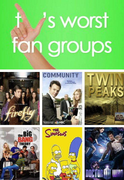 The 10 Worst TV Fan Groups Think this list is full of shit? That's ok! You can vote to decide what YOU think is the worst TV fan group here.