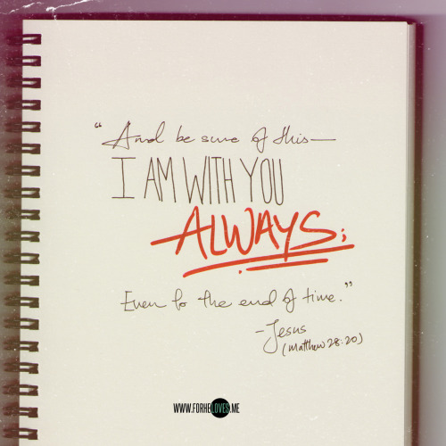 """And be sure of this – I am with you always; even to the end of time.""  Matthew 28:20  Jesus, you're totally the original romantic. :)"