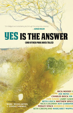 Yes is the Answer: And Other Prog Rock Tales edited by Marc Weingarten and Tyson Cornell Featuring Rick Moody, Seth Greenland, Charles Bock, Nathan Larsen, and many, many more Progressive rock is maligned and misunderstood. Critics hate it, hipsters scoff at it. Yes Is The Answer is a pointed rebuke to the prog-haters, the first literary anthology devoted to the sub genre. Featuring acclaimed novelists, Rick Moody, Wesley Stace, Seth Greenland, Charles Bock, and Joe Meno, as well as musicians Matthew Sweet, Nathan Larson, and Peter Case, Yes Is The Answer is the first book that dares to thoughtfully reclaim prog-rock as a subject worthy of serious consideration. So take a Topographic Journey into a 21st Century Schizoid land of Prog-Lit! Released May 14, 1013