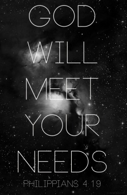 "spiritualinspiration:  ""God will supply all your needs according to His riches in Glory in Christ Jesus"" (Philippians 4:19). Aren't you glad we serve a God who promises to supply all our needs! When you accept Jesus as your Lord and Savior and follow His commands, you have access to God and everything He is; peace, provision, protection and more. That means no matter what is happening in the world today, as you obey God's Word, your needs will be met. No matter what is going on with the economy, gas prices, or housing market, God is still your Source; and if your Source is okay, then you are okay, too. Rest assured there is no lack in heaven. Not only is God able to meet your needs, He wants to meet your needs. It gives Him great pleasure to bless and prosper you. Begin to expect that God is working behind the scenes on your behalf. Look for His hand of provision in your life and praise Him for His faithfulness. As you do your part, God will do His part. He will open the windows of heaven and pour out His abundant blessing on every area of your life"