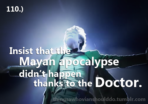 Things a Whovian should do: Insist that the Mayan apocalypse didn't happen thanks to the Doctor. Submitted by: Taryn.