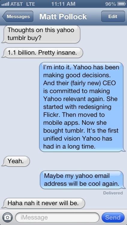 nerdology:  My thoughts on the Yahoo / Tumblr deal summed up in a text message exchange.  I'm willing to wait out the email address thing. I use my Yahoo account just enough that it won't go away.