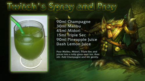 Twitch's Spray and Pray (League of Legends cocktail) Ingredients:90 ml Champagne30 ml Malibu45 ml Midori15 ml Triple Sec90 ml Pineapple juice1 dash Lemon juice Directions: Pour Malibu, Midori, triple sec, pineapple juice, and lemon juice into a tulip glass over ice, then stir. Add the Champagne and stir gently.  Drink created and photographed by Nimhain of AlcoLoL. AlcoLoL has over 70 League of Legends drinks! Check them out.