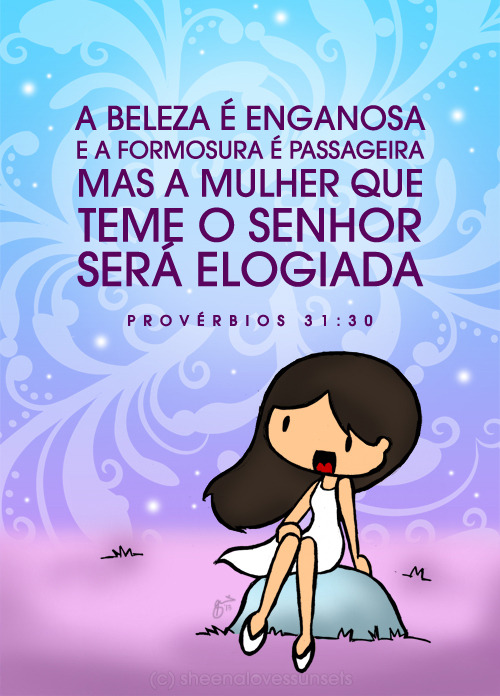 """A beleza é enganosa, e a formosura é passageira; mas a mulher que teme o Senhor será elogiada."" (Provérbios 31:30) As promised before, here is an artwork translated in Portuguese. In English, it's ""Charm is deceptive, beauty is fleeting, but a woman who fears the Lord is to be praised."" Original artwork in English can be found here. To people reading this in Portuguese, I just wanna say, obrigado por compartilhar minhas ilustrações para seus amigos. Estou muito feliz que eu posso compartilhar com você a respeito de Deus, mesmo que você viver longe de mim! In short, thank you! ;) What a privilege it is to share God's word to people, no matter where they are in the world. For more artworks in Portuguese, please click here! For artworks in other languages aside from English, please click here!"