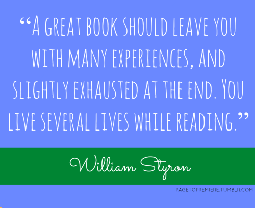 "pagetopremiere:  ""A great book should leave you with many experiences, and slightly exhausted at the end."" - William Styron"