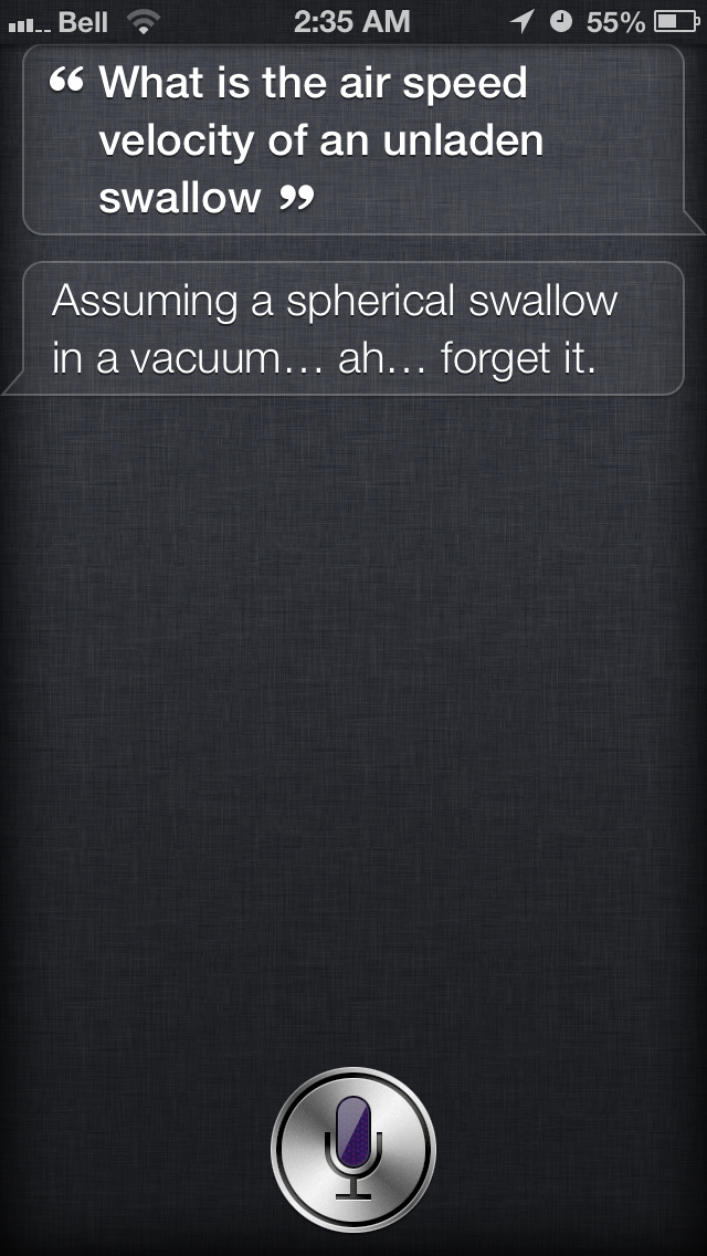 """Siri, what is the airspeed velocity of an unladen swallow?"" Siri: ""Assuming a spherical swallow in a vacuum…ah…forget it."" Thanks to Tyler, who should have specified whether the sphere was African or European."